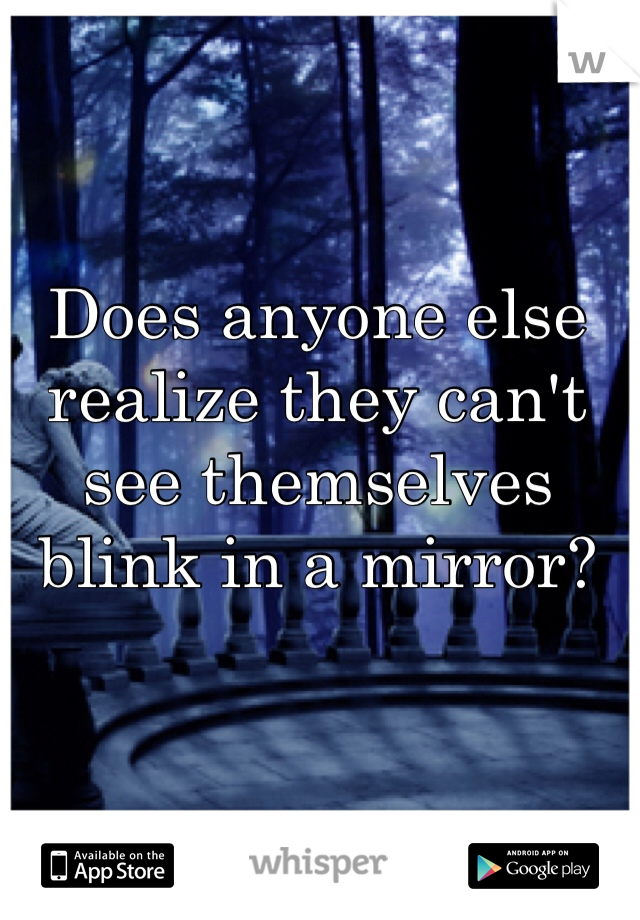Does anyone else realize they can't see themselves blink in a mirror?