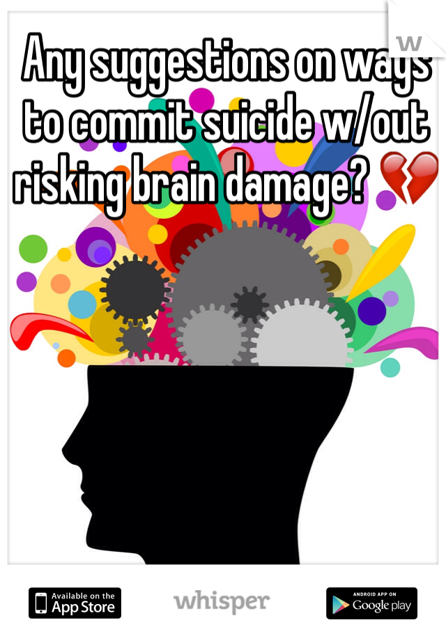 Any suggestions on ways to commit suicide w/out risking brain damage? 💔