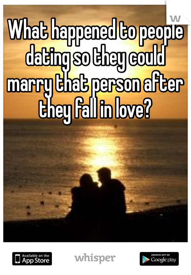 What happened to people dating so they could marry that person after they fall in love?