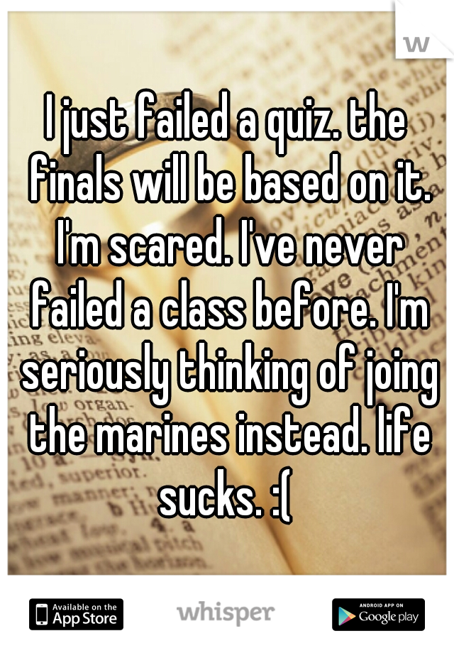 I just failed a quiz. the finals will be based on it. I'm scared. I've never failed a class before. I'm seriously thinking of joing the marines instead. life sucks. :(