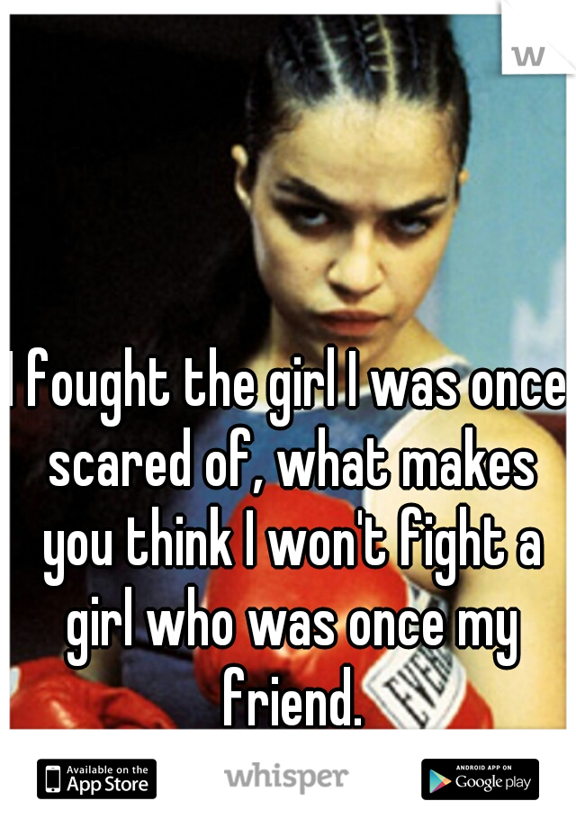 I fought the girl I was once scared of, what makes you think I won't fight a girl who was once my friend.