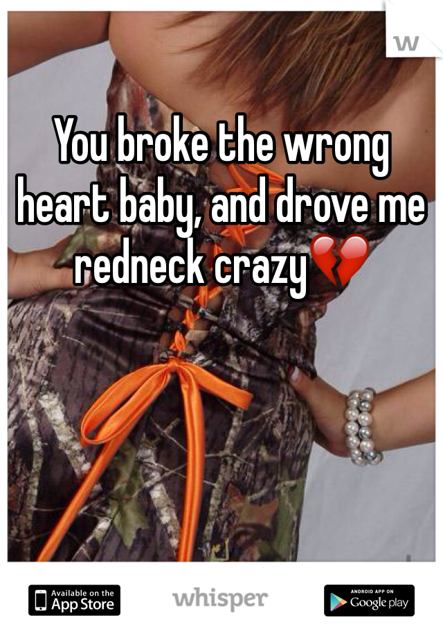 You broke the wrong heart baby, and drove me redneck crazy💔
