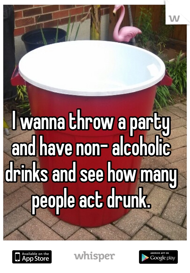 I wanna throw a party and have non- alcoholic drinks and see how many people act drunk.