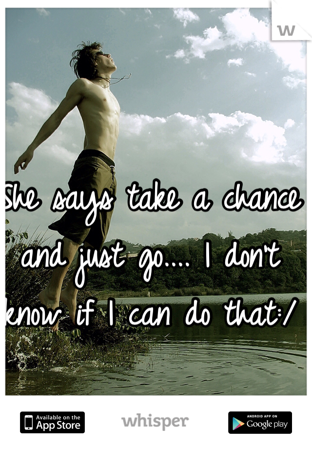 She says take a chance and just go.... I don't know if I can do that:/