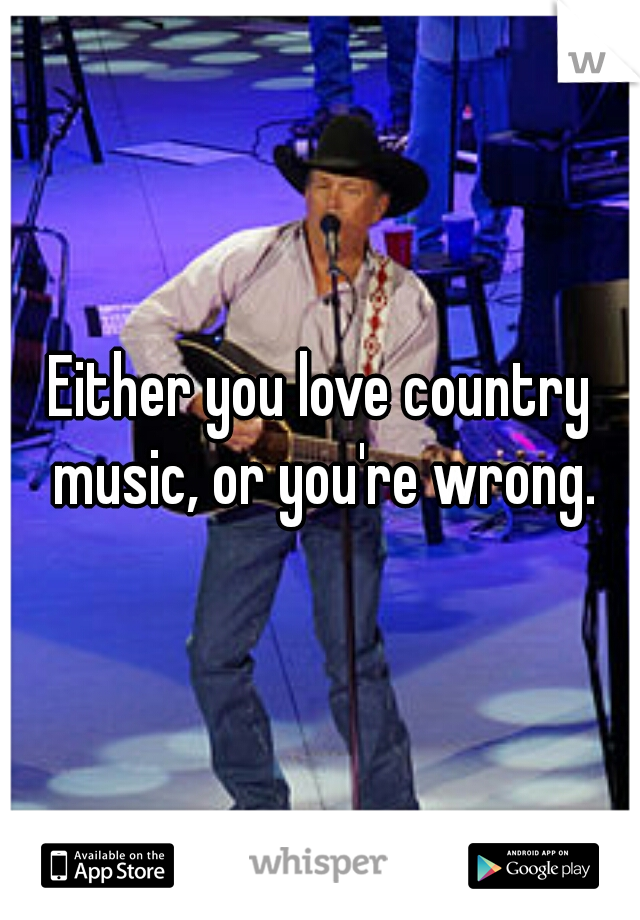 Either you love country music, or you're wrong.