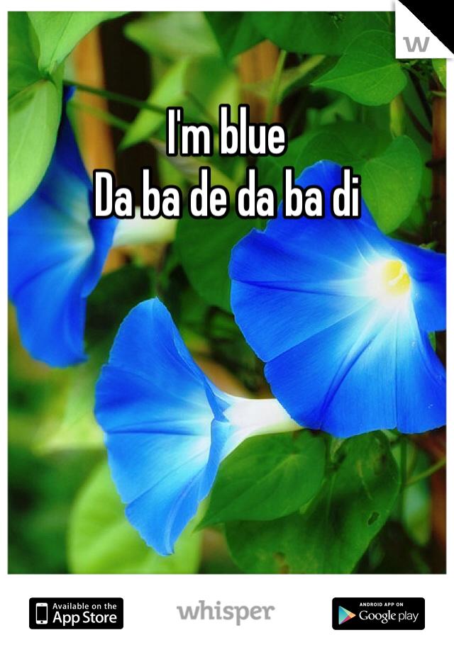 I'm blue Da ba de da ba di
