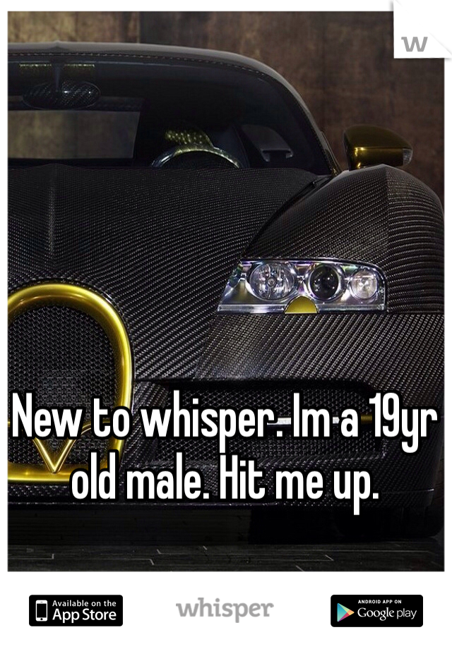 New to whisper. Im a 19yr old male. Hit me up.