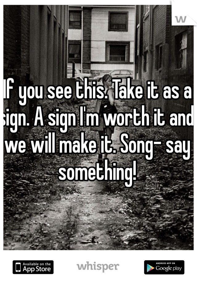 If you see this. Take it as a sign. A sign I'm worth it and we will make it. Song- say something!
