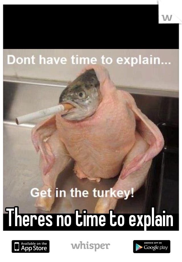 Theres no time to explain get in the turkey !!!!