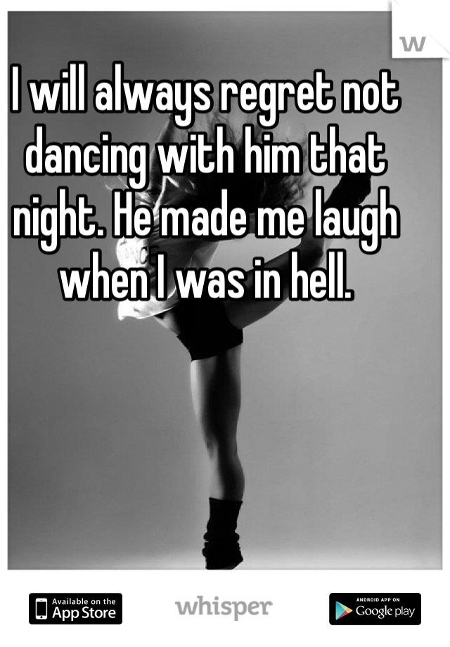 I will always regret not dancing with him that night. He made me laugh when I was in hell.