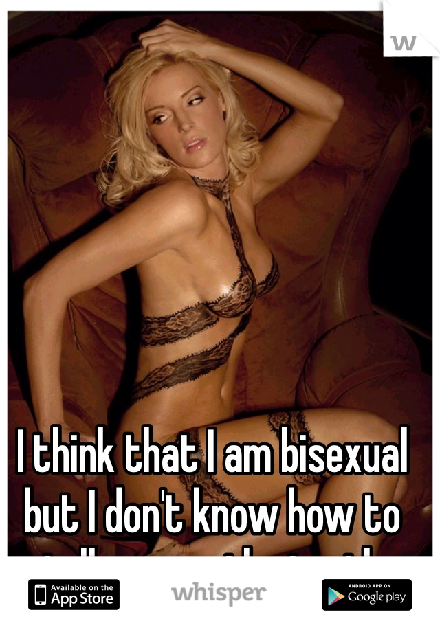 I think that I am bisexual but I don't know how to tell anyone the truth