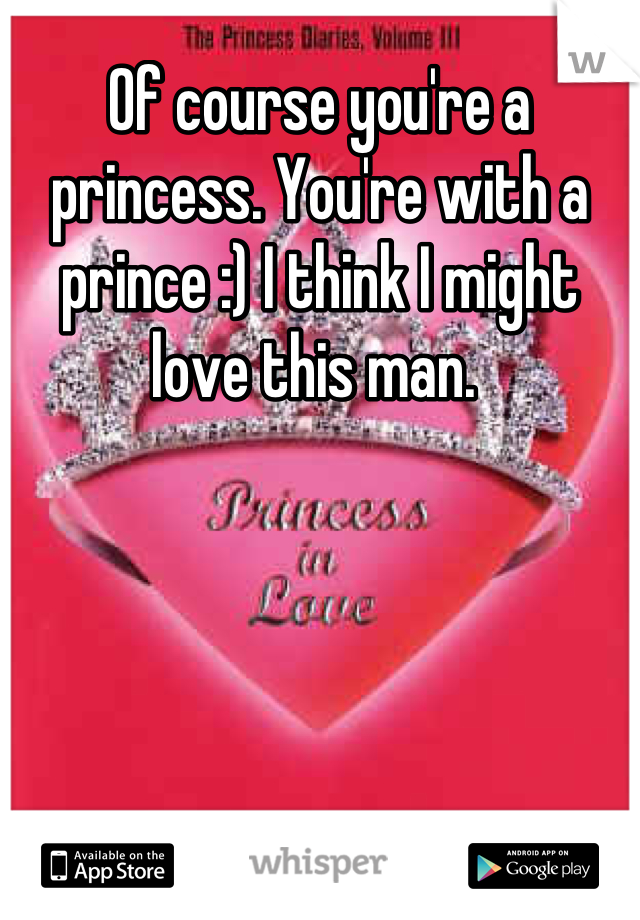 Of course you're a princess. You're with a prince :) I think I might love this man.