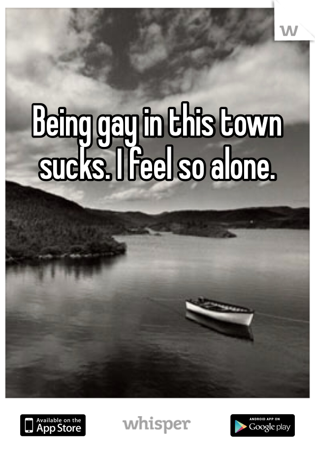 Being gay in this town sucks. I feel so alone.