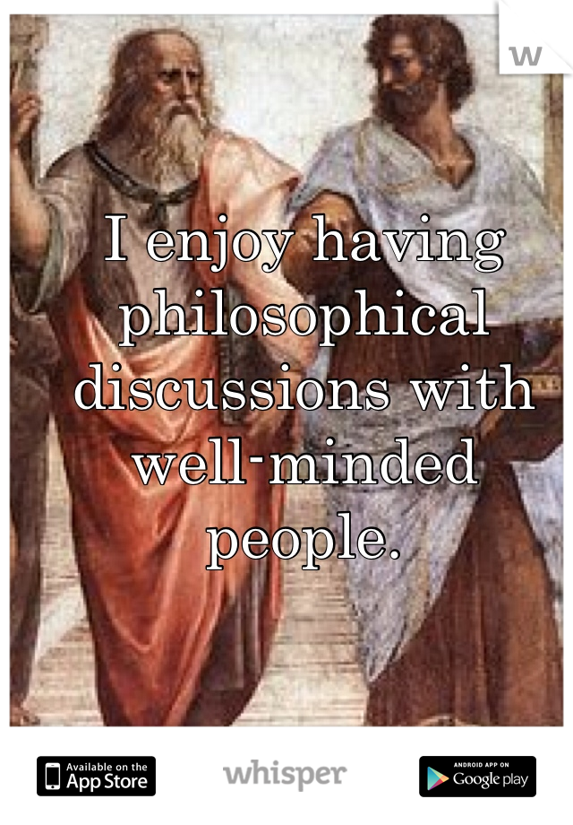 I enjoy having philosophical discussions with well-minded people.