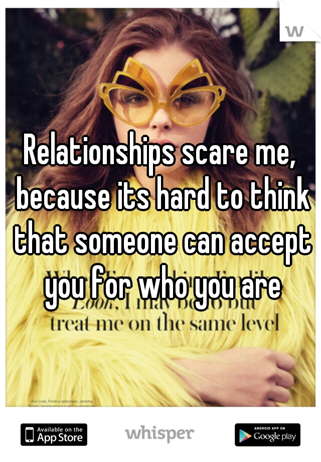 Relationships scare me, because its hard to think that someone can accept you for who you are