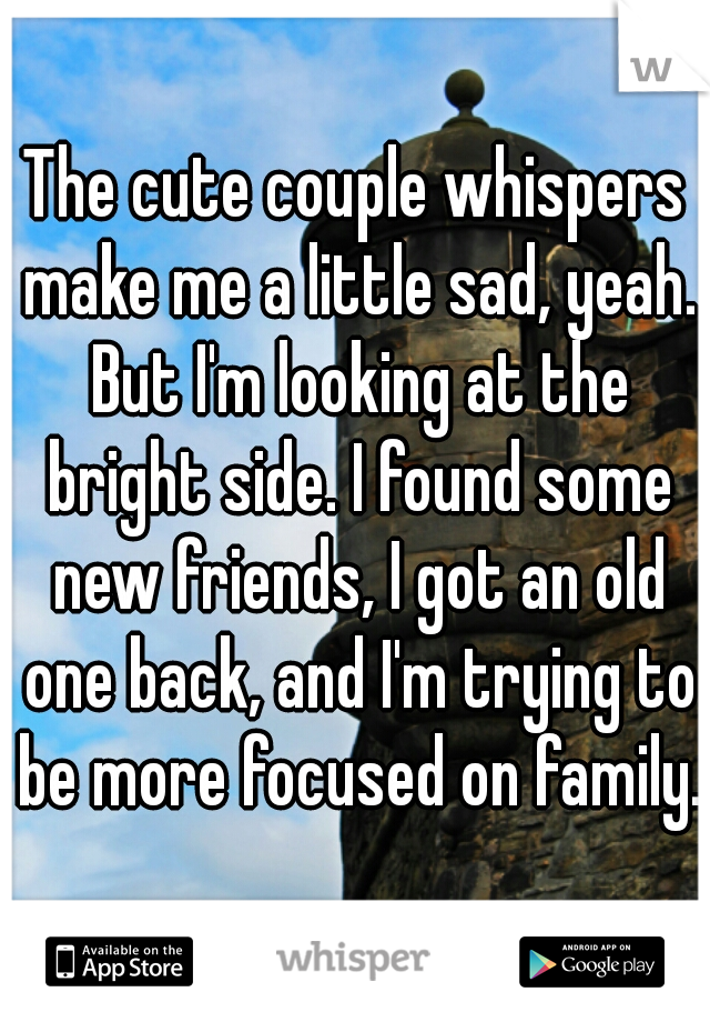 The cute couple whispers make me a little sad, yeah. But I'm looking at the bright side. I found some new friends, I got an old one back, and I'm trying to be more focused on family.