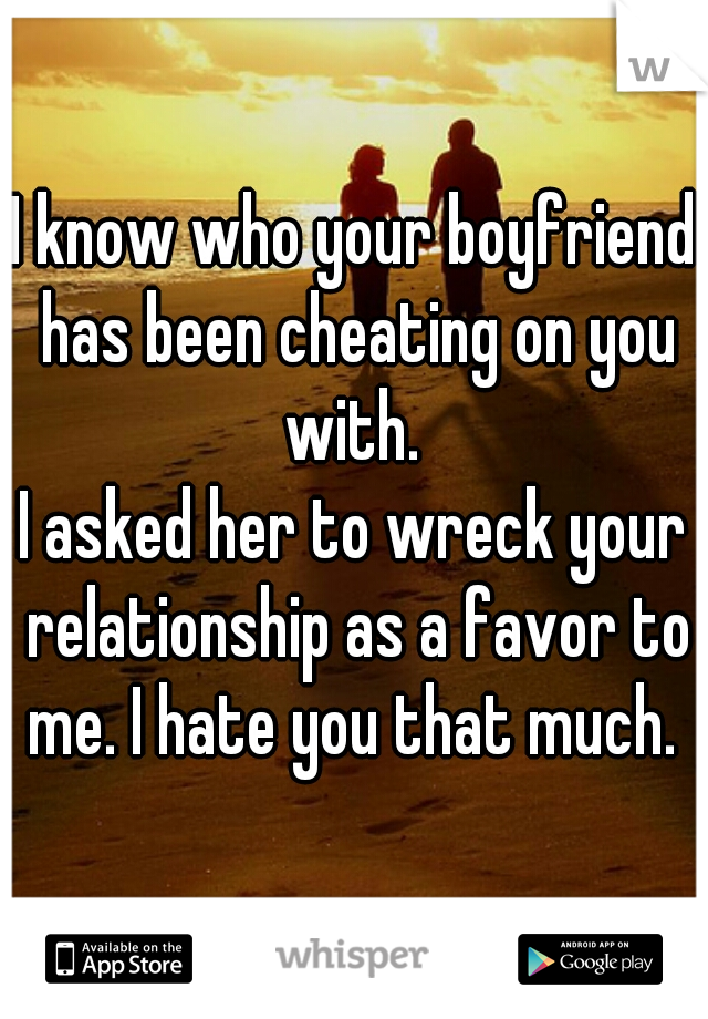 I know who your boyfriend has been cheating on you with.  I asked her to wreck your relationship as a favor to me. I hate you that much.