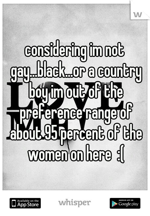 considering im not gay...black...or a country boy im out of the preference range of about 95 percent of the women on here  :(