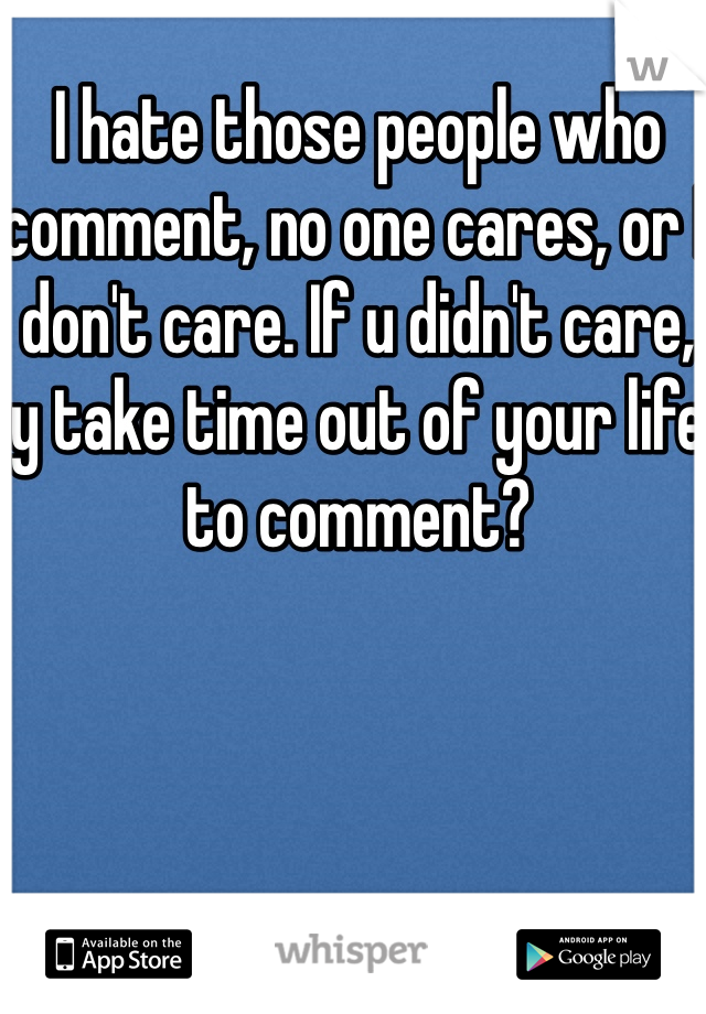 I hate those people who comment, no one cares, or I don't care. If u didn't care, y take time out of your life to comment?