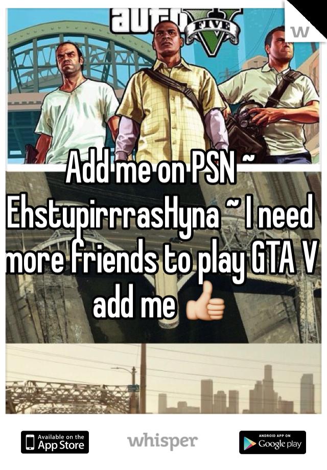 Add me on PSN ~ EhstupirrrasHyna ~ I need more friends to play GTA V add me 👍