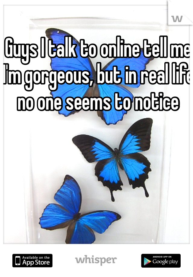 Guys I talk to online tell me I'm gorgeous, but in real life no one seems to notice