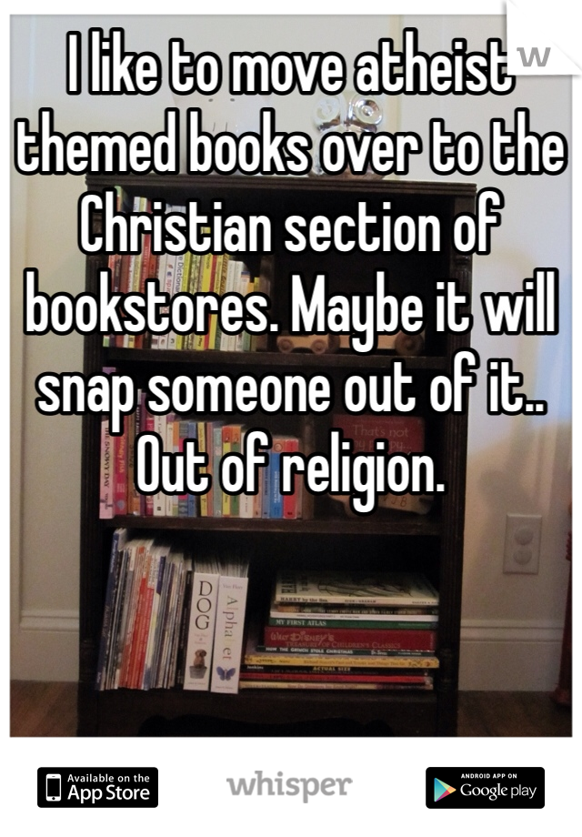 I like to move atheist themed books over to the Christian section of bookstores. Maybe it will snap someone out of it.. Out of religion.