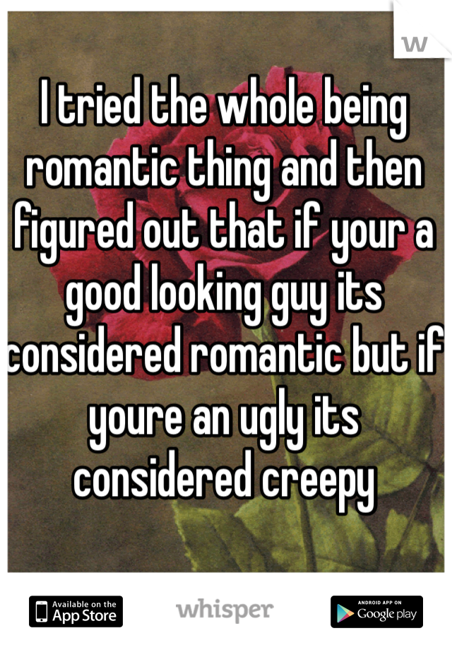 I tried the whole being romantic thing and then figured out that if your a good looking guy its considered romantic but if youre an ugly its considered creepy