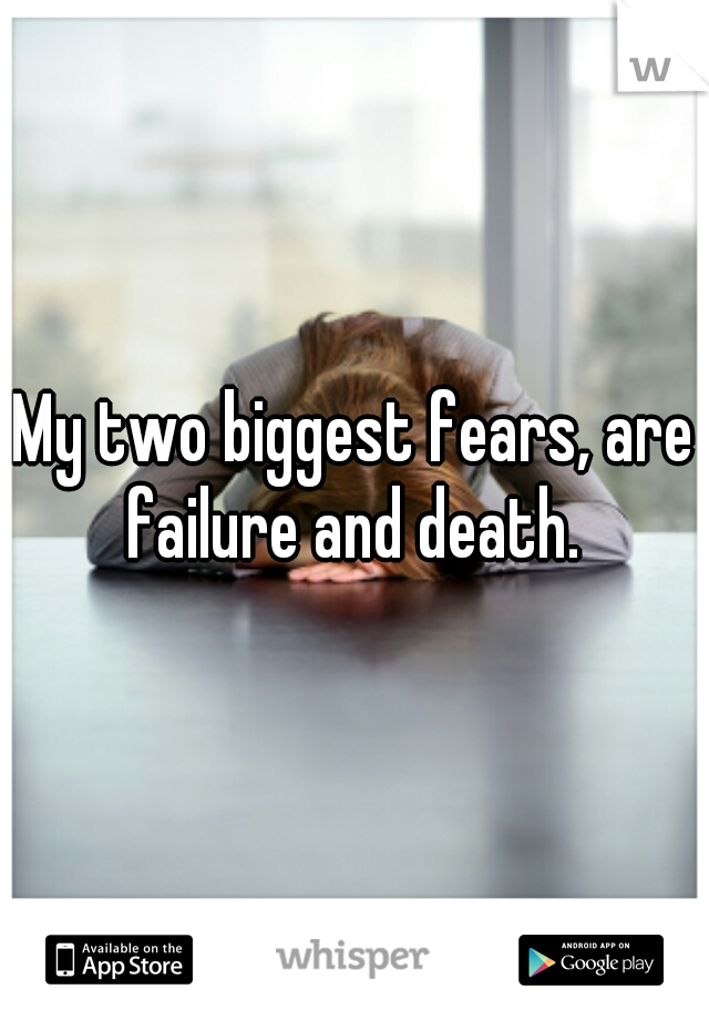 My two biggest fears, are failure and death.
