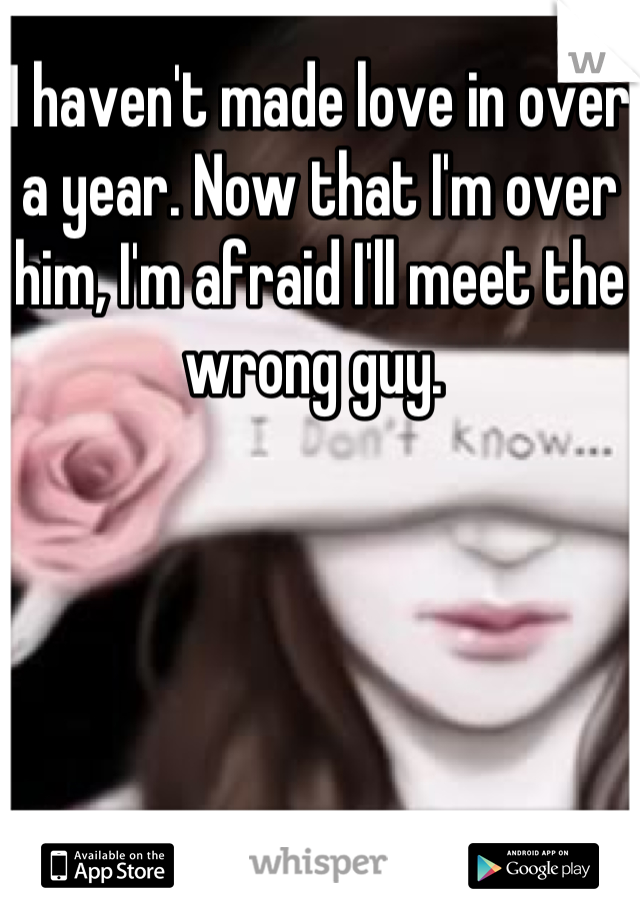 I haven't made love in over a year. Now that I'm over him, I'm afraid I'll meet the wrong guy.