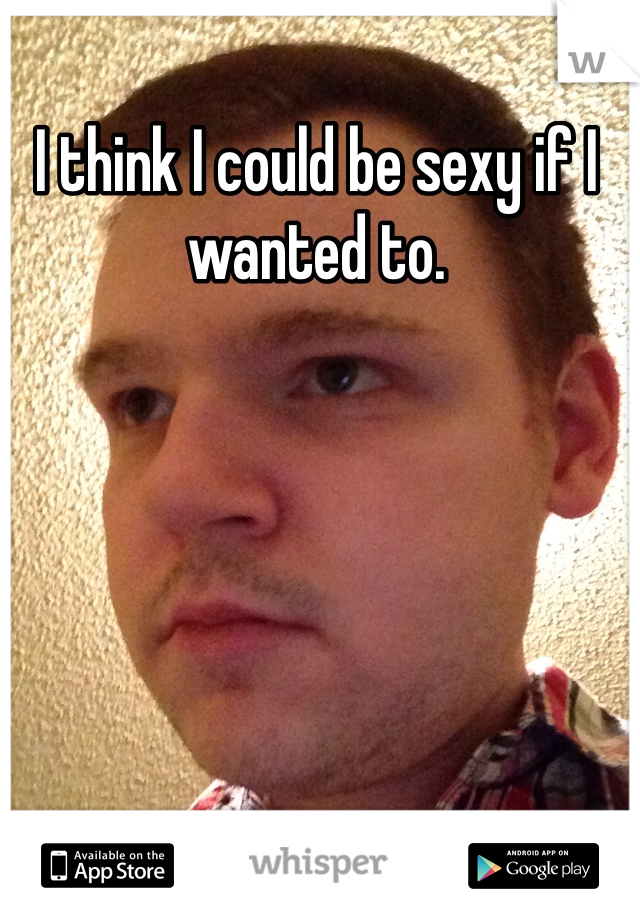 I think I could be sexy if I wanted to.