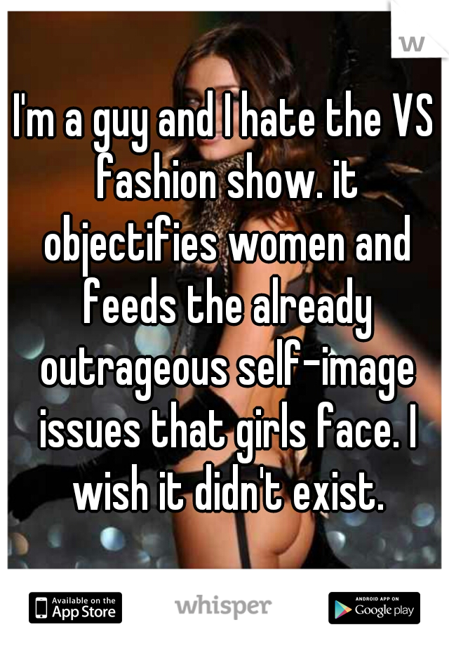 I'm a guy and I hate the VS fashion show. it objectifies women and feeds the already outrageous self-image issues that girls face. I wish it didn't exist.