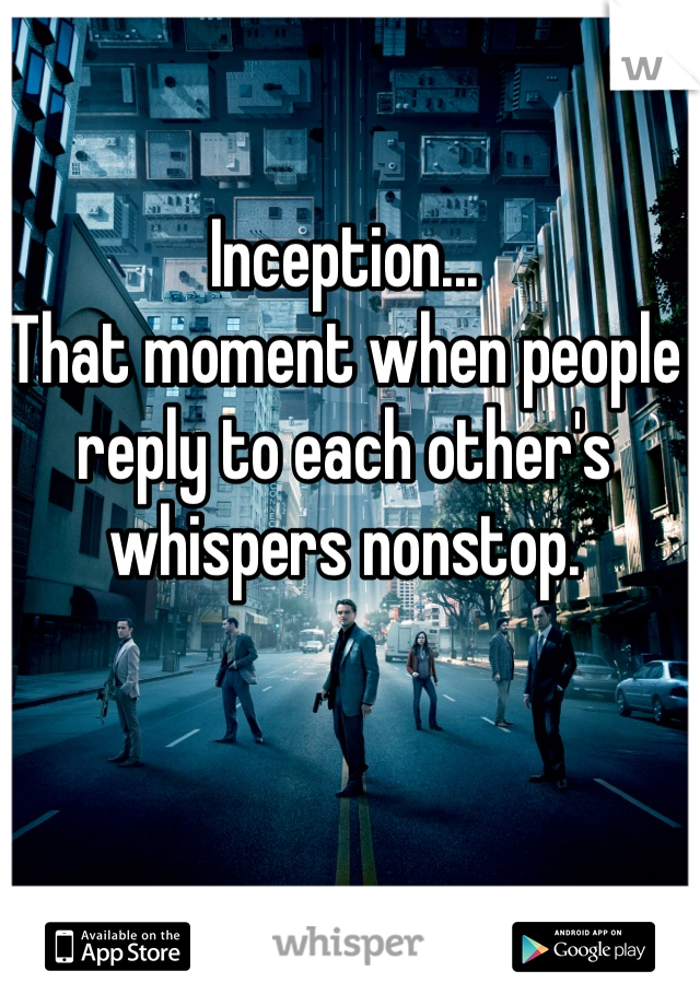 Inception...  That moment when people reply to each other's whispers nonstop.
