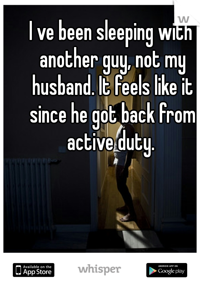 I ve been sleeping with another guy, not my husband. It feels like it since he got back from active duty.