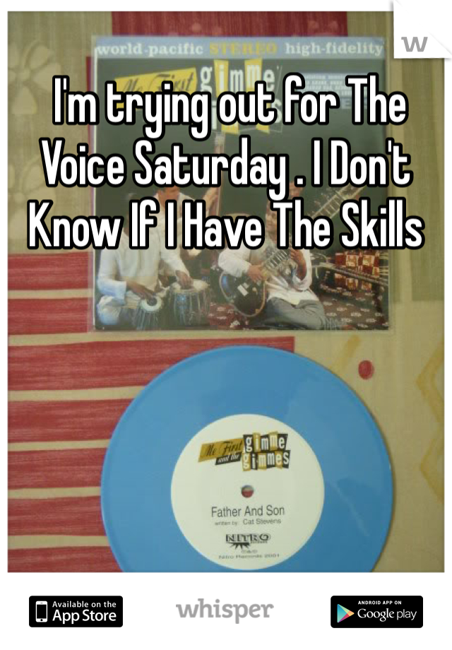 I'm trying out for The Voice Saturday . I Don't Know If I Have The Skills