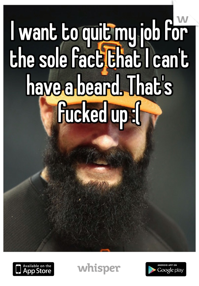 I want to quit my job for the sole fact that I can't have a beard. That's fucked up :(