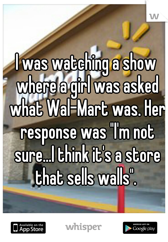 """I was watching a show where a girl was asked what Wal-Mart was. Her response was """"I'm not sure...I think it's a store that sells walls""""."""