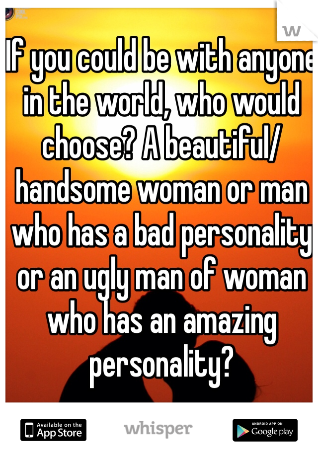 If you could be with anyone in the world, who would choose? A beautiful/handsome woman or man who has a bad personality or an ugly man of woman who has an amazing personality?
