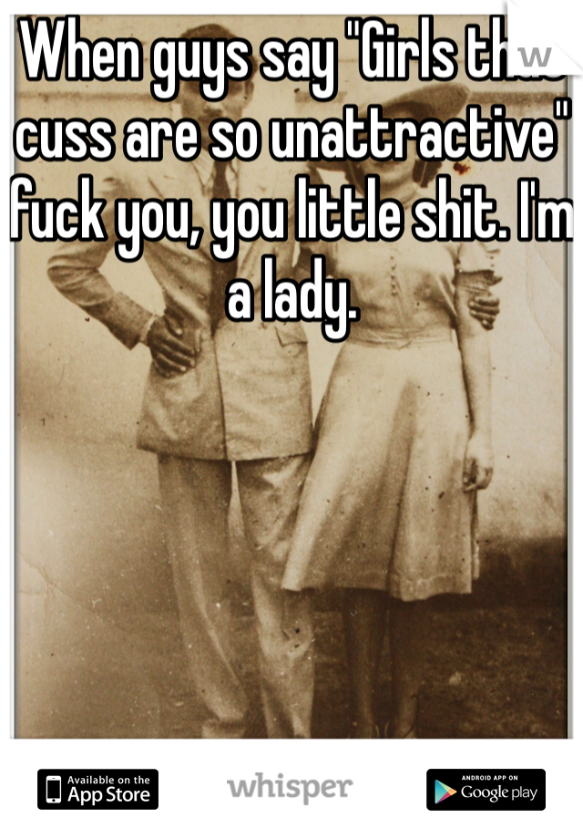 """When guys say """"Girls that cuss are so unattractive"""" fuck you, you little shit. I'm a lady."""