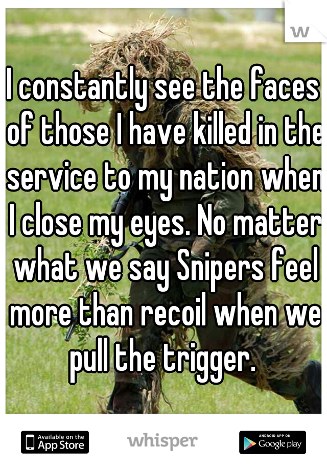 I constantly see the faces of those I have killed in the service to my nation when I close my eyes. No matter what we say Snipers feel more than recoil when we pull the trigger.