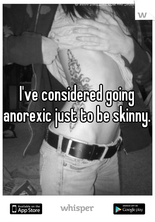 I've considered going anorexic just to be skinny.