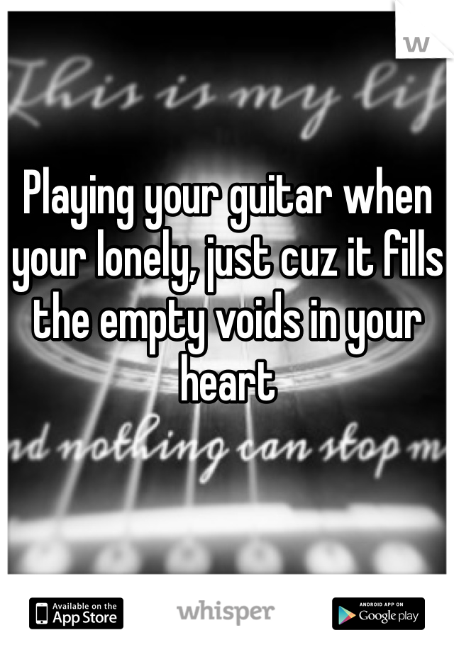 Playing your guitar when your lonely, just cuz it fills the empty voids in your heart