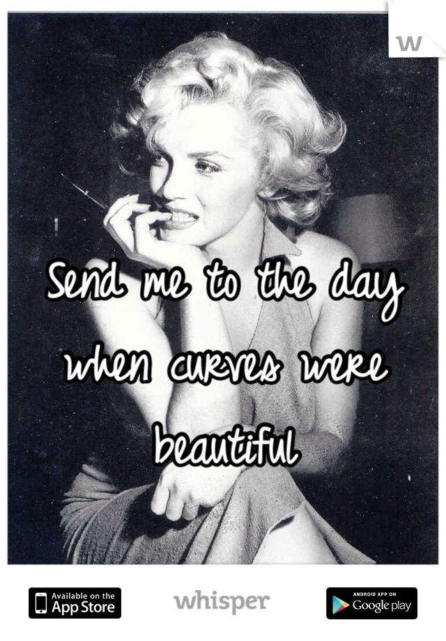 Send me to the day when curves were beautiful