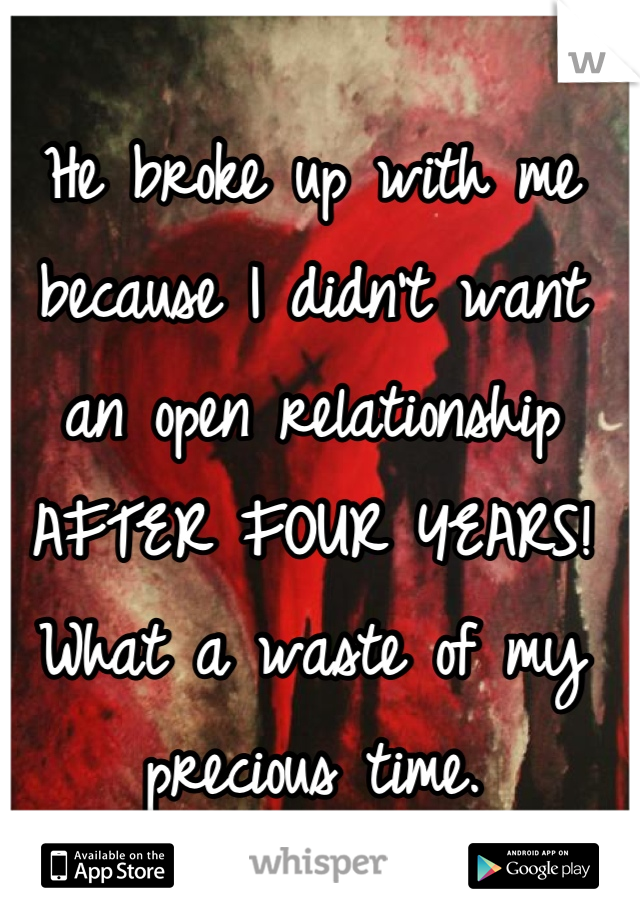 He broke up with me because I didn't want an open relationship AFTER FOUR YEARS! What a waste of my precious time.