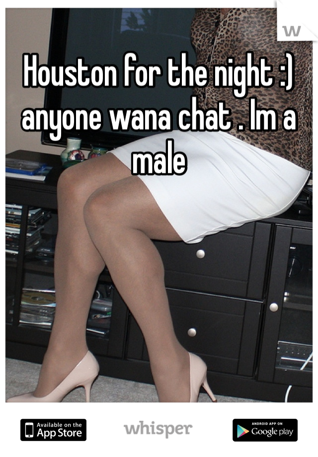 Houston for the night :) anyone wana chat . Im a male