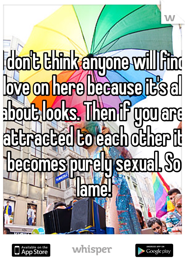 I don't think anyone will find love on here because it's all about looks. Then if you are attracted to each other it becomes purely sexual. So lame!