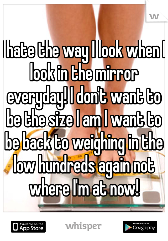 I hate the way I look when I look in the mirror everyday! I don't want to be the size I am I want to be back to weighing in the low hundreds again not where I'm at now!