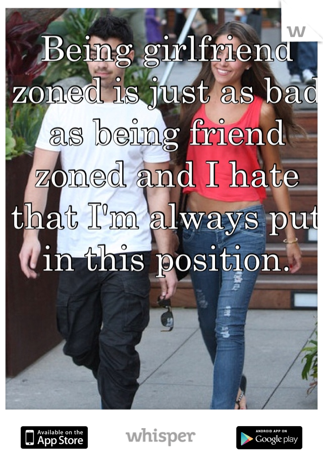 Being girlfriend zoned is just as bad as being friend zoned and I hate that I'm always put in this position.