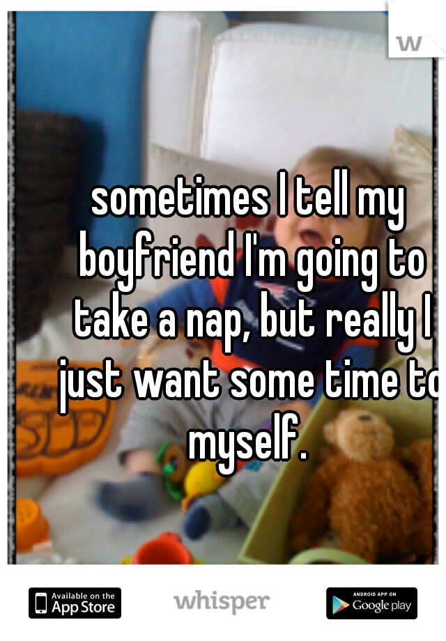 sometimes I tell my boyfriend I'm going to take a nap, but really I just want some time to myself.