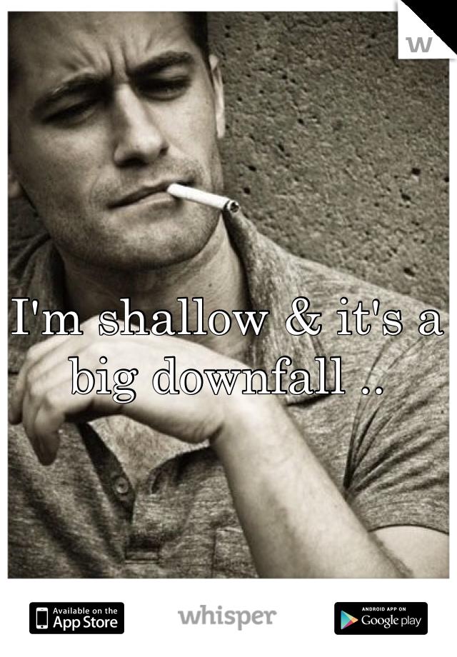 I'm shallow & it's a big downfall ..