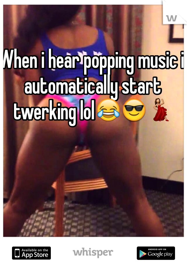 When i hear popping music i automatically start twerking lol😂😎💃